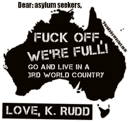 Dear: asylum seekers, Fuck Off! Go and live in a 3rd world country. Love, K. Rudd